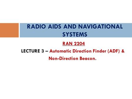 RAN 2204 LECTURE 3 – Automatic Direction Finder (ADF) & Non-Direction Beacon. RADIO AIDS AND NAVIGATIONAL SYSTEMS.