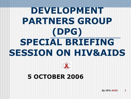 DEVELOPMENT PARTNERS GROUP (DPG) SPECIAL BRIEFING SESSION ON HIV&AIDS 5 OCTOBER 2006 By DPG AIDS 1.