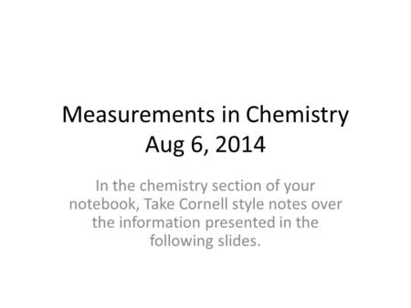 Measurements in Chemistry Aug 6, 2014 In the chemistry section of your notebook, Take Cornell style notes over the information presented in the following.