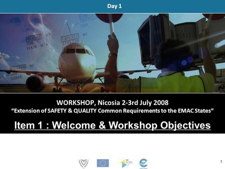 "WORKSHOP, Nicosia 2-3rd July 2008 ""Extension of SAFETY & QUALITY Common Requirements to the EMAC States"" Item 1 : Welcome & Workshop Objectives Day 1 1."