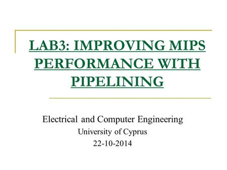 Electrical and Computer Engineering University of Cyprus 22-10-2014 LAB3: IMPROVING MIPS PERFORMANCE WITH PIPELINING.