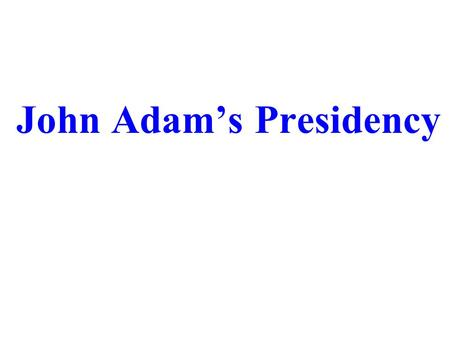 John Adam's Presidency. A.Political Parties – groups that help elect government officials and shape government policies 1.TWO parties form despite Washington's.