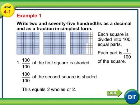 Lesson 4-1 Example 1 4-1 Example 1 Write two and seventy-five hundredths as a decimal and as a fraction in simplest form. 1. of the first square is shaded.
