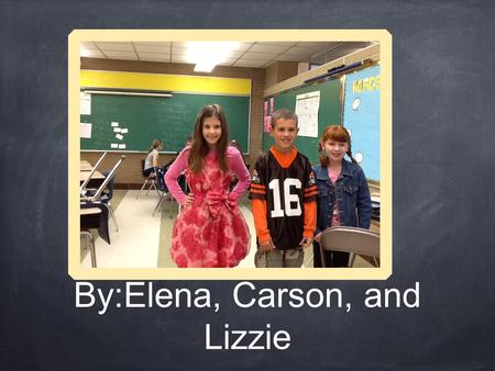 By:Elena, Carson, and Lizzie