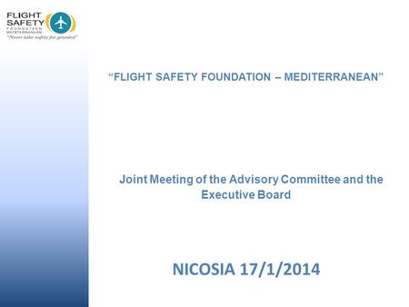 """FLIGHT SAFETY FOUNDATION – MEDITERRANEAN"" Joint Meeting of the Advisory Committee and the Executive Board NICOSIA 17/1/2014."