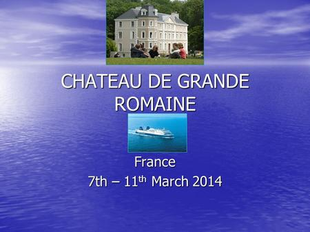 CHATEAU DE GRANDE ROMAINE PARISFrance 7th – 11 th March 2014.