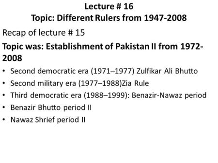 Lecture # 16 Topic: Different Rulers from 1947-2008 Recap of lecture # 15 Topic was: Establishment of Pakistan II from 1972- 2008 Second democratic era.