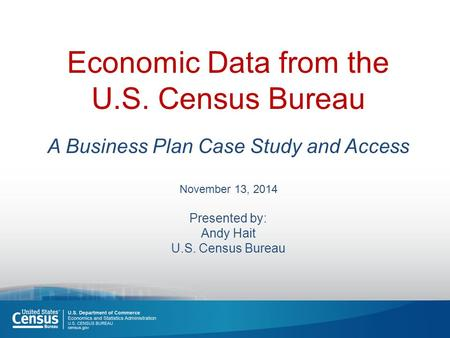 Economic Data from the U.S. Census Bureau A Business Plan Case Study and Access November 13, 2014 Presented by: Andy Hait U.S. Census Bureau.