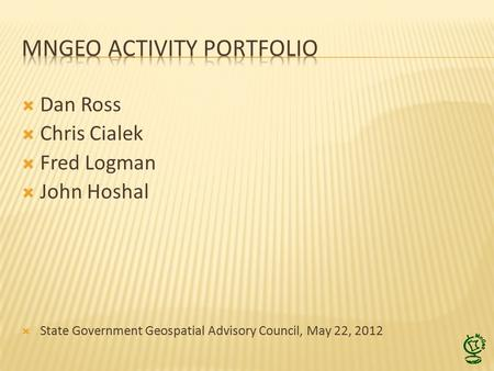  Dan Ross  Chris Cialek  Fred Logman  John Hoshal  State Government Geospatial Advisory Council, May 22, 2012.