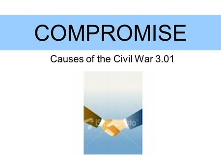 COMPROMISE Causes of the Civil War 3.01. Missouri Compromise Added Maine as a free state and Missouri as a slave state Split the Louisiana Territory along.