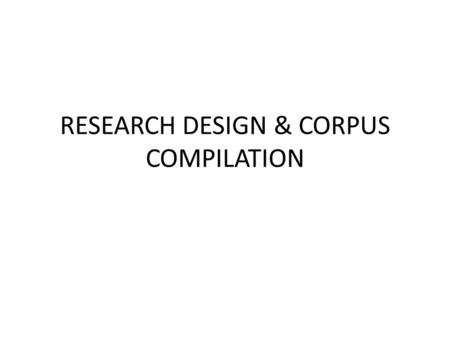 RESEARCH DESIGN & CORPUS COMPILATION. Corpus design is intrinsic and a fundamental part of the analysis. It is guided by the RQ and affects the results.