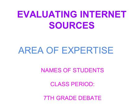 EVALUATING INTERNET SOURCES NAMES OF STUDENTS CLASS PERIOD: 7TH GRADE DEBATE AREA OF EXPERTISE.