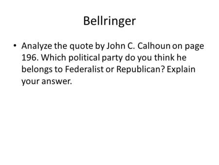 Bellringer Analyze the quote by John C. Calhoun on page 196. Which political party do you think he belongs to Federalist or Republican? Explain your answer.