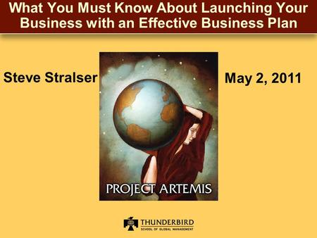 What You Must Know About Launching Your Business with an Effective Business Plan Steve Stralser May 2, 2011.