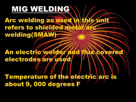 MIG WELDING Arc welding as used in this unit refers to shielded metal arc welding(SMAW) An electric welder and flux covered electrodes are used Temperature.
