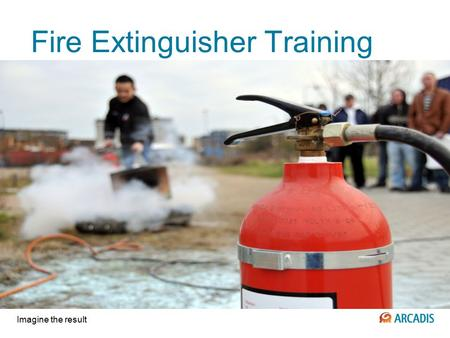 Imagine the result Fire Extinguisher Training. 2 © 2009 ARCADIS 2 December 2015 Extinguisher Use Fire extinguishers should be located throughout your.