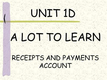 UNIT 1D A LOT TO LEARN RECEIPTS AND PAYMENTS ACCOUNT.