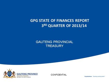 GPG STATE OF FINANCES REPORT 3 RD QUARTER OF 2013/14 GAUTENG PROVINCIAL TREASURY CONFIDENTIAL.
