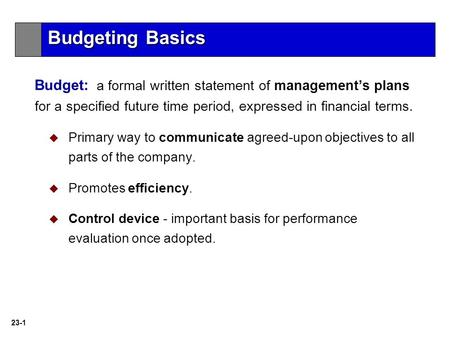 Budgeting Basics Budget: a formal written statement of management's plans for a specified future time period, expressed in financial terms. Primary way.