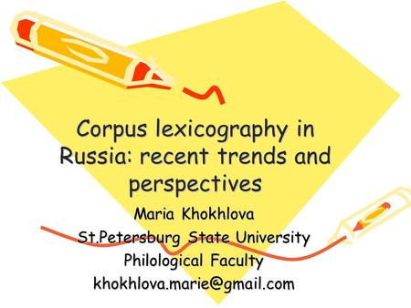Corpus lexicography in Russia: recent trends and perspectives Maria Khokhlova St.Petersburg State University Philological Faculty