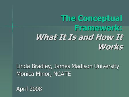 The Conceptual Framework: What It Is and How It Works Linda Bradley, James Madison University Monica Minor, NCATE April 2008.