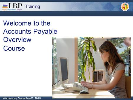 Training Monday, February 04, 2013 1 Wednesday, December 02, 2015 1 1 Welcome to the Accounts Payable Overview Course.
