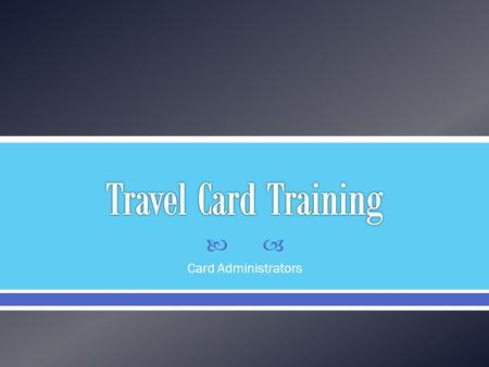  Card Administrators.  Standard Visa Card  Allows for quick and easy reservations to be made  Reduces the amount of money the traveler has to put.