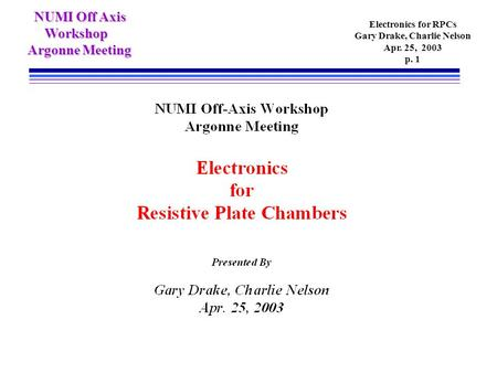 NUMI Off Axis NUMI Off Axis Workshop Workshop Argonne Meeting Electronics for RPCs Gary Drake, Charlie Nelson Apr. 25, 2003 p. 1.