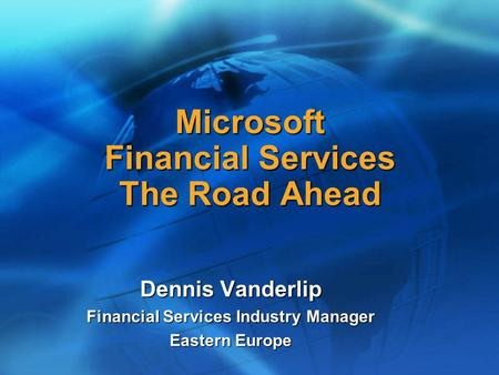 Microsoft Financial Services The Road Ahead Dennis Vanderlip Financial Services Industry Manager Eastern Europe.