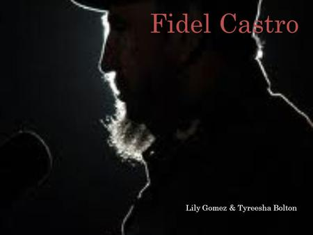 Fidel Castro Lily Gomez & Tyreesha Bolton. Early Childhood Born in Biran, Cuba on August 13 th, 1926 1 out of 6 children Father was from Spain, Angel.