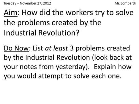 Tuesday – November 27, 2012 Mr. Lombardi Aim: How did the workers try to solve the problems created by the Industrial Revolution? Do Now: List at least.