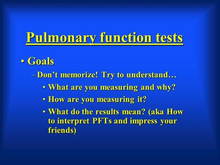 Pulmonary function tests GoalsGoals –Don't memorize! Try to understand… What are you measuring and why?What are you measuring and why? How are you measuring.