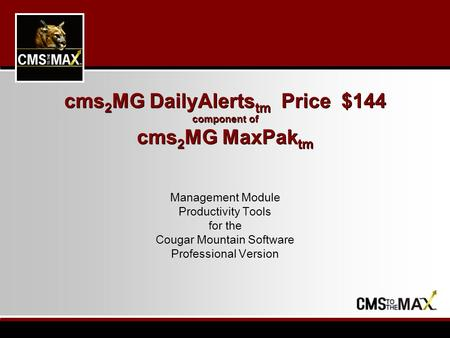 Cms 2 MG DailyAlerts tm Price $144 component of cms 2 MG MaxPak tm Management Module Productivity Tools for the Cougar Mountain Software Professional Version.