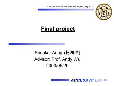 ACCESS IC LAB Graduate Institute of Electronics Engineering, NTU Final project Speaker:Aeag ( 柯鴻洋 ) Advisor: Prof. Andy Wu 2003/05/29.