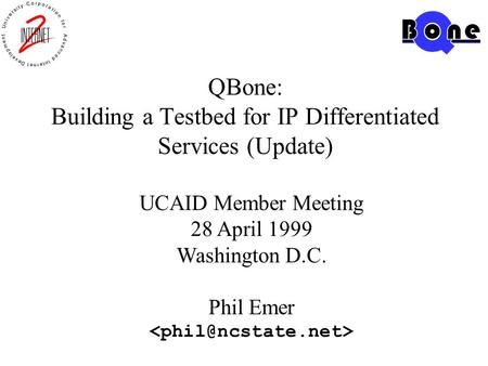 QBone: Building a Testbed for IP Differentiated Services (Update) UCAID Member Meeting 28 April 1999 Washington D.C. Phil Emer.