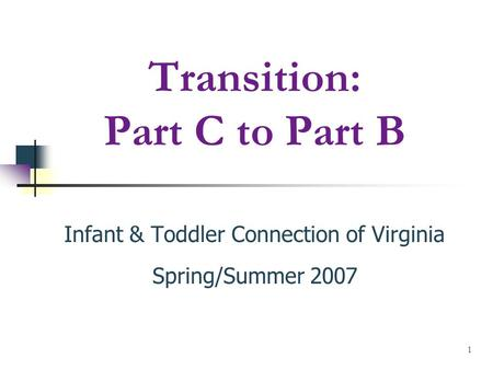 1 Transition: Part C to Part B Infant & Toddler Connection of Virginia Spring/Summer 2007.