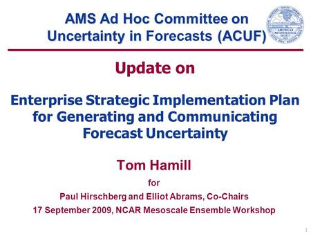 1 Update on Enterprise Strategic Implementation Plan for Generating and Communicating Forecast Uncertainty Tom Hamill for Paul Hirschberg and Elliot Abrams,