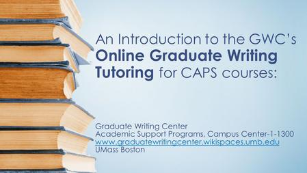 An Introduction to the GWC's Online Graduate Writing Tutoring for CAPS courses: Graduate Writing Center Academic Support Programs, Campus Center-1-1300.