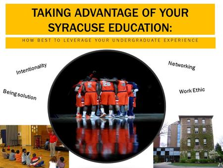 TAKING ADVANTAGE OF YOUR SYRACUSE EDUCATION: HOW BEST TO LEVERAGE YOUR UNDERGRADUATE EXPERIENCE Intentionality Networking Work Ethic Being solution.