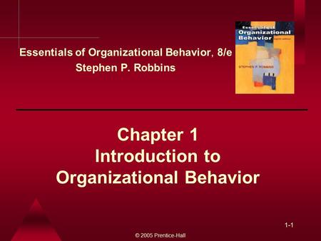 © 2005 Prentice-Hall 1-1 Chapter 1 Introduction to Organizational Behavior Essentials of Organizational Behavior, 8/e Stephen P. Robbins.
