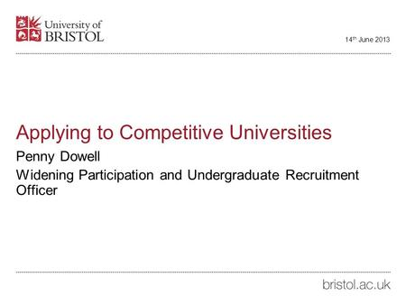 Applying to Competitive Universities Penny Dowell Widening Participation and Undergraduate Recruitment Officer 14 th June 2013.