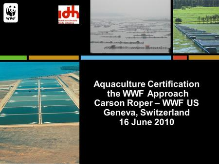 Aquaculture Certification the WWF Approach Carson Roper – WWF US Geneva, Switzerland 16 June 2010.