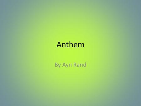 Anthem By Ayn Rand. Ayn Rand Born in Russia in 1905 Taught herself to read and was getting published in magazines as a child Opposed to Russian culture.