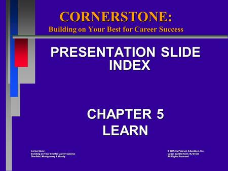 CORNERSTONE: Building on Your Best for Career Success PRESENTATION SLIDE INDEX CHAPTER 5 LEARN Cornerstone: 2006 by Pearson Education, Inc. Cornerstone: