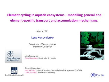 Element cycling in aquatic ecosystems – modelling general and element-specific transport and accumulation mechanisms. March 2011 Lena Konovalenko Department.