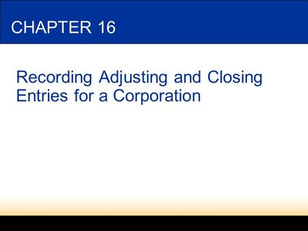 CHAPTER 16 Recording Adjusting and Closing Entries for a Corporation.