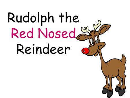 Rudolph the Red Nosed Reindeer. You know Dasher and Dancer and Prancer and Vixen.