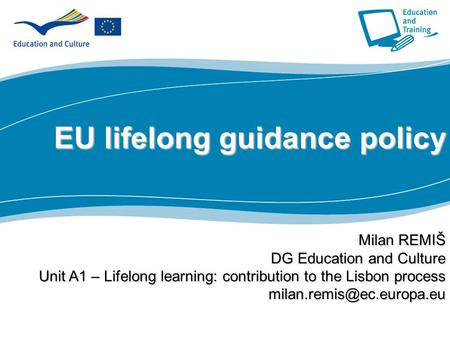 1 Part I EU lifelong guidance policy Milan REMIŠ DG Education and Culture Unit A1 – Lifelong learning: contribution to the Lisbon process