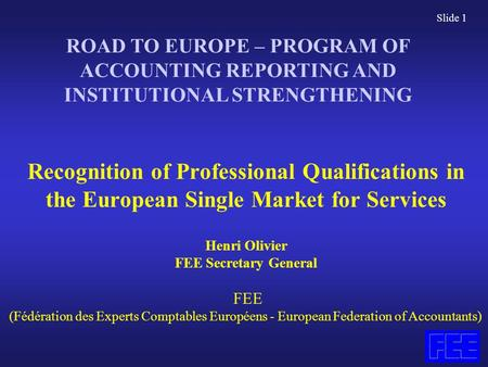 Slide 1 Recognition of Professional Qualifications in the European Single Market for Services Henri Olivier FEE Secretary General FEE (Fédération des Experts.