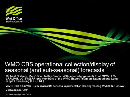 © Crown copyright Met Office WMO CBS operational collection/display of seasonal (and sub-seasonal) forecasts Richard Graham, Met Office Hadley Centre.